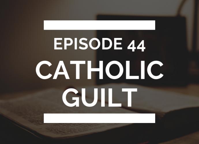 episode 44: catholic guilt (or just regular guilt)