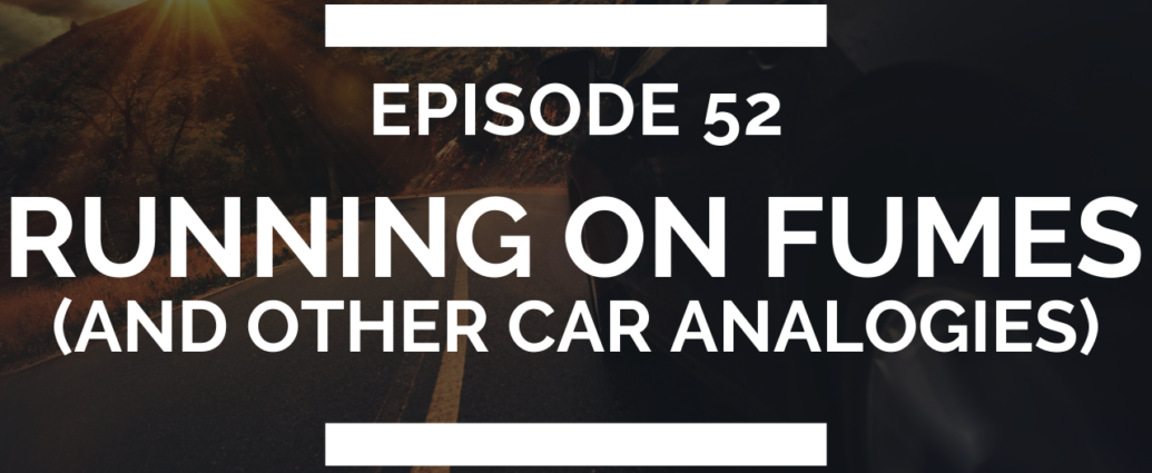 episode 52: running on fumes (and other car analogies)